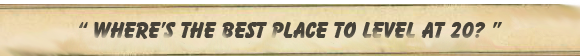 Where's the best place to level at 20?